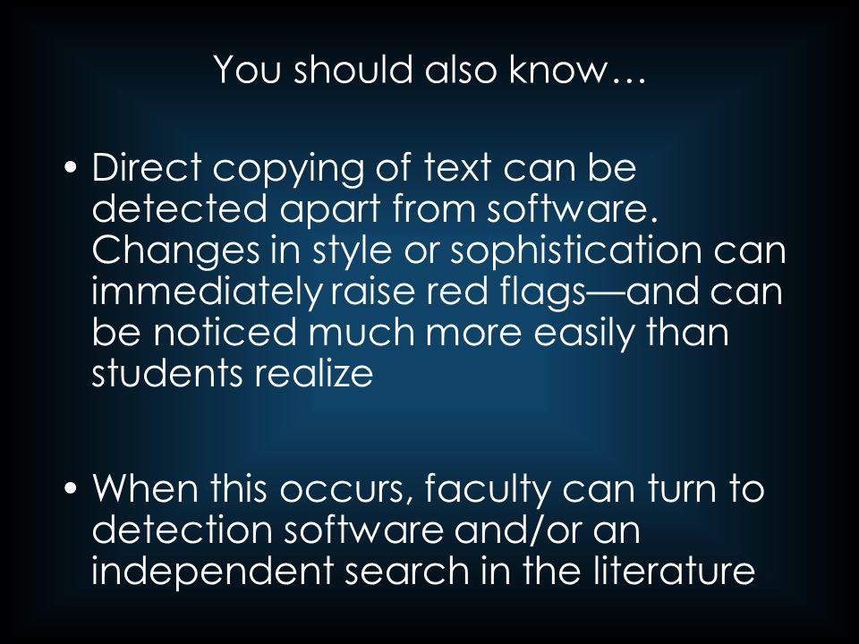 You should also know… Direct copying of text can be detected apart from software. Changes in style or sophistication can immediately raise red flags—a