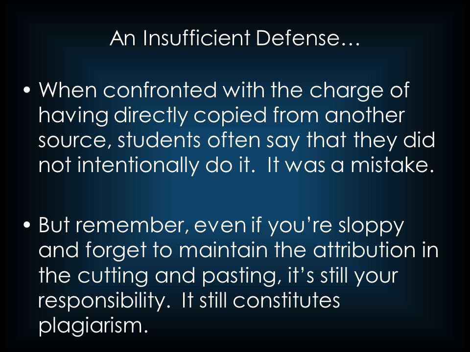 An Insufficient Defense… When confronted with the charge of having directly copied from another source, students often say that they did not intention