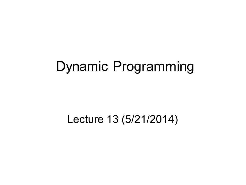 Dynamic Programming Lecture 13 (5/21/2014)