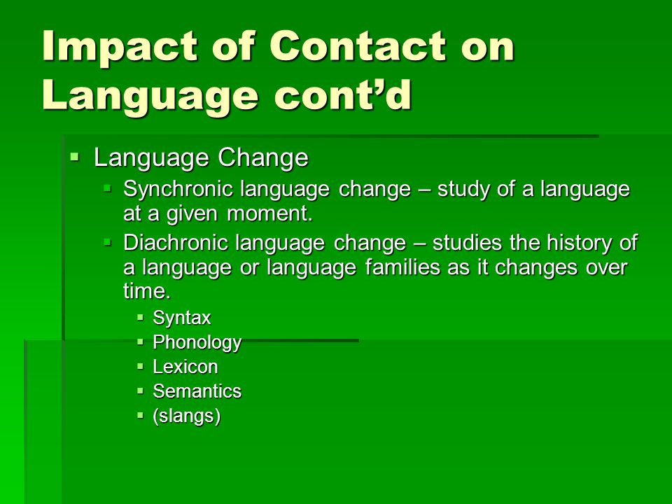 Impact of Contact on Language cont'd  Language Change  Synchronic language change – study of a language at a given moment.