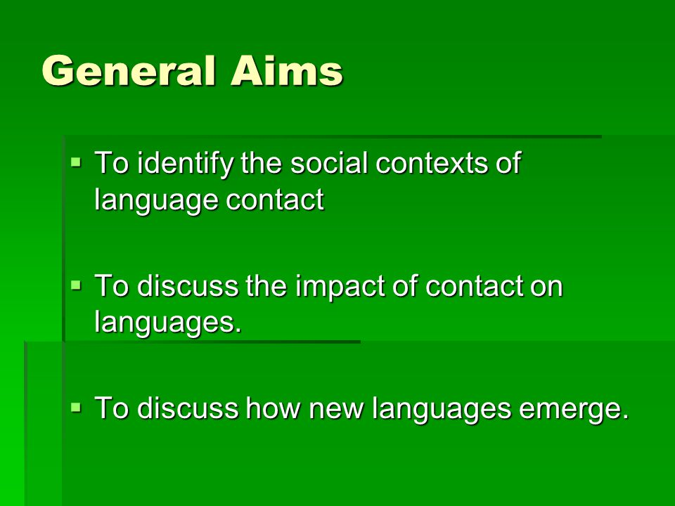 General Aims  To identify the social contexts of language contact  To discuss the impact of contact on languages.  To discuss how new languages eme