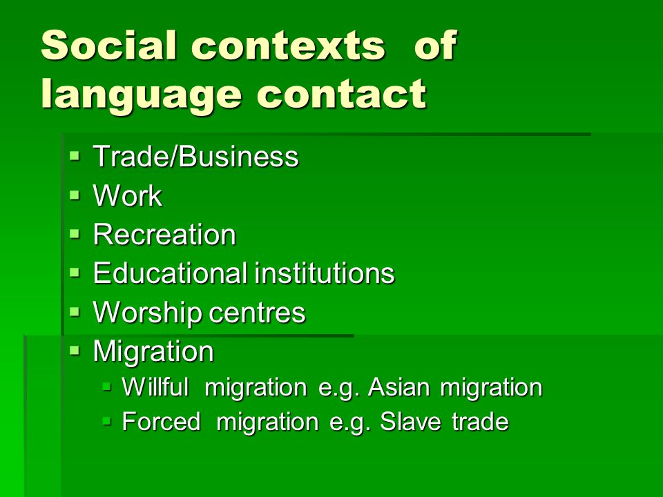 Social contexts of language contact  Trade/Business  Work  Recreation  Educational institutions  Worship centres  Migration  Willful migration e.g.