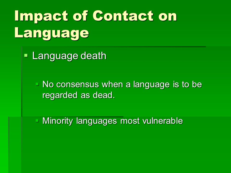 Impact of Contact on Language  Language death  No consensus when a language is to be regarded as dead.  Minority languages most vulnerable
