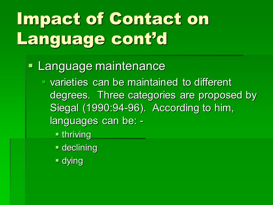Impact of Contact on Language cont'd  Language maintenance  varieties can be maintained to different degrees. Three categories are proposed by Siega
