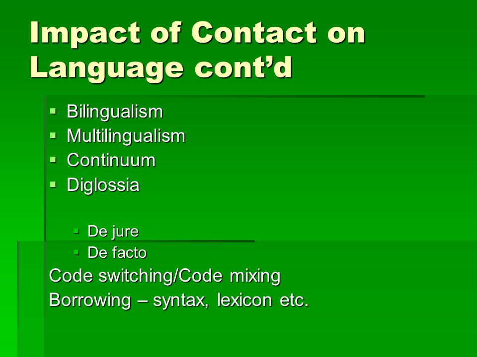 Impact of Contact on Language cont'd  Bilingualism  Multilingualism  Continuum  Diglossia  De jure  De facto Code switching/Code mixing Borrowing – syntax, lexicon etc.