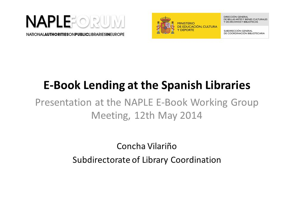 E-Book Lending at the Spanish Libraries Presentation at the NAPLE E-Book Working Group Meeting, 12th May 2014 Concha Vilariño Subdirectorate of Librar