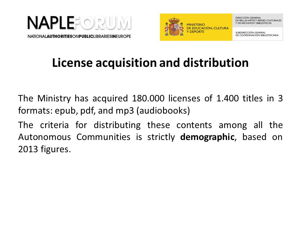 License acquisition and distribution The Ministry has acquired 180.000 licenses of 1.400 titles in 3 formats: epub, pdf, and mp3 (audiobooks) The criteria for distributing these contents among all the Autonomous Communities is strictly demographic, based on 2013 figures.