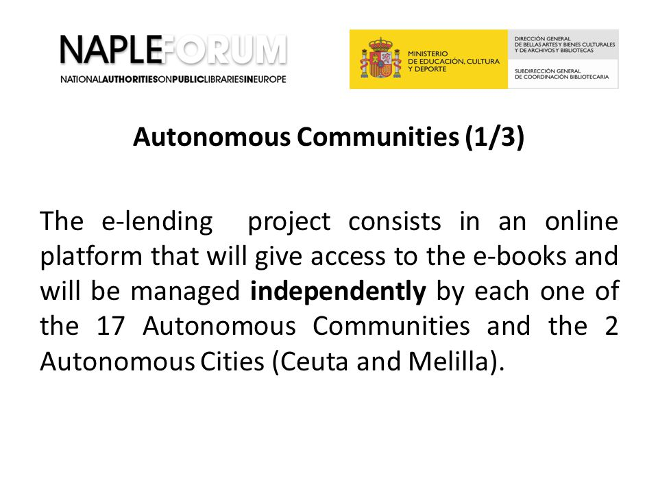 Autonomous Communities (1/3) The e-lending project consists in an online platform that will give access to the e-books and will be managed independently by each one of the 17 Autonomous Communities and the 2 Autonomous Cities (Ceuta and Melilla).