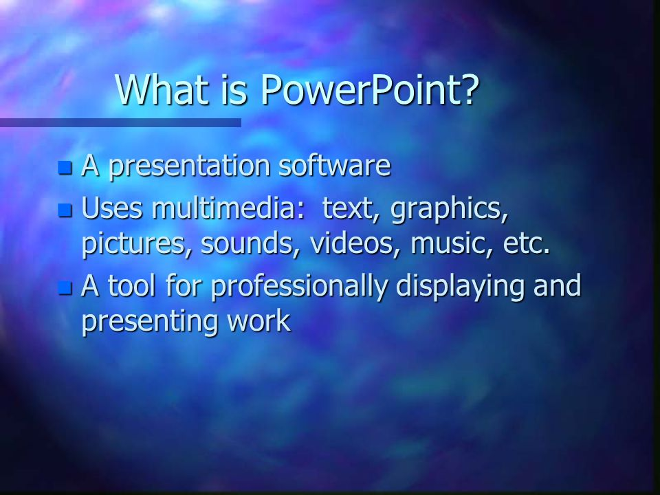 What is PowerPoint? n A presentation software n Uses multimedia: text, graphics, pictures, sounds, videos, music, etc. n A tool for professionally dis