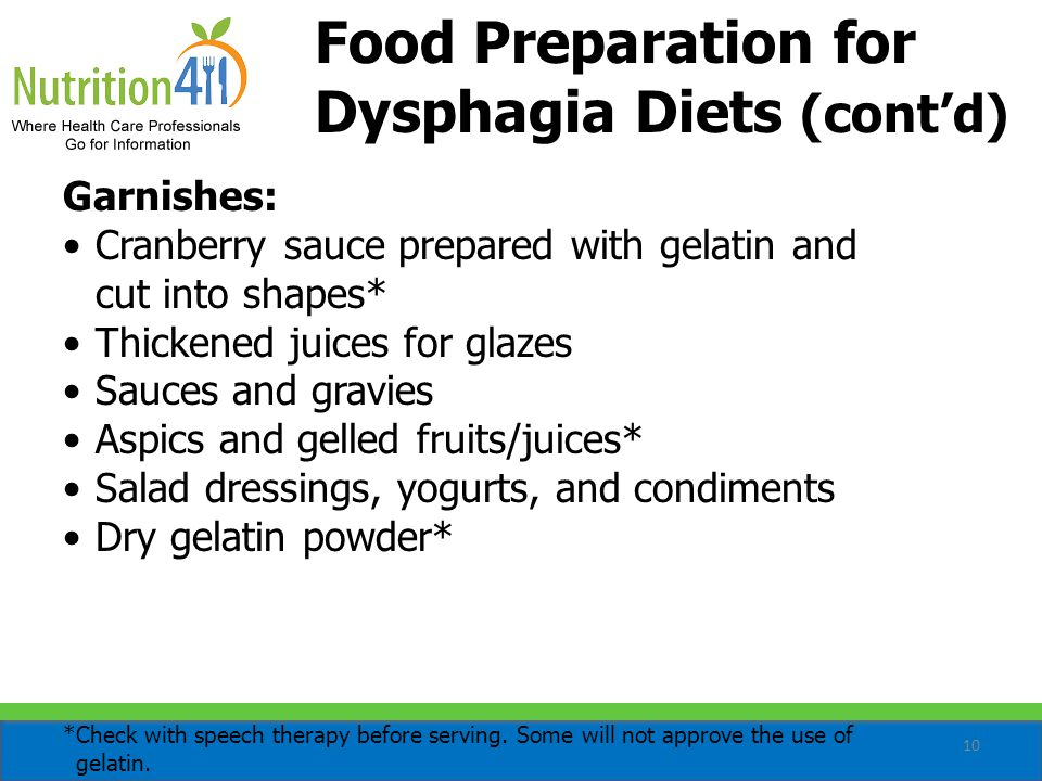 10 Food Preparation for Dysphagia Diets (cont'd) Garnishes: Cranberry sauce prepared with gelatin and cut into shapes* Thickened juices for glazes Sauces and gravies Aspics and gelled fruits/juices* Salad dressings, yogurts, and condiments Dry gelatin powder* *Check with speech therapy before serving.