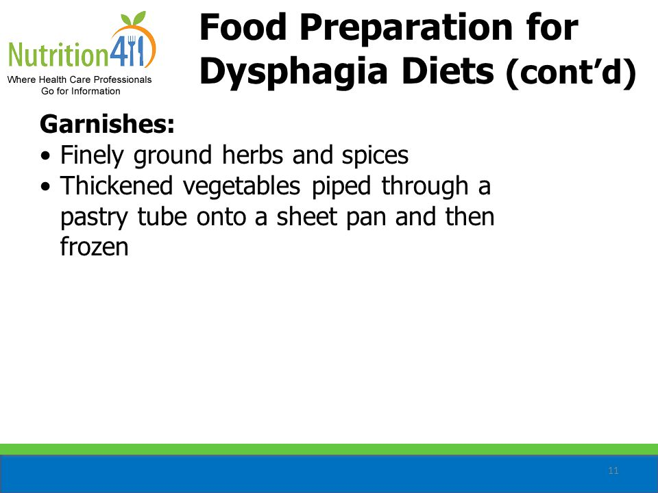 11 Food Preparation for Dysphagia Diets (cont'd) Garnishes: Finely ground herbs and spices Thickened vegetables piped through a pastry tube onto a sheet pan and then frozen