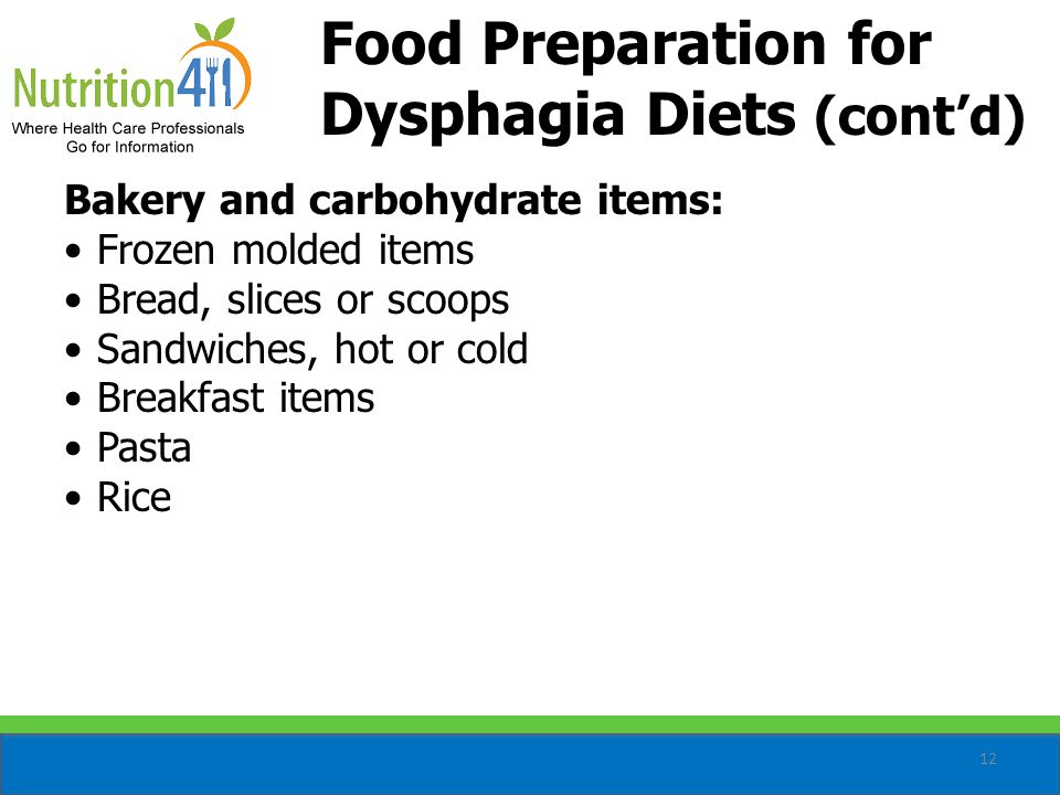 12 Food Preparation for Dysphagia Diets (cont'd) Bakery and carbohydrate items: Frozen molded items Bread, slices or scoops Sandwiches, hot or cold Breakfast items Pasta Rice