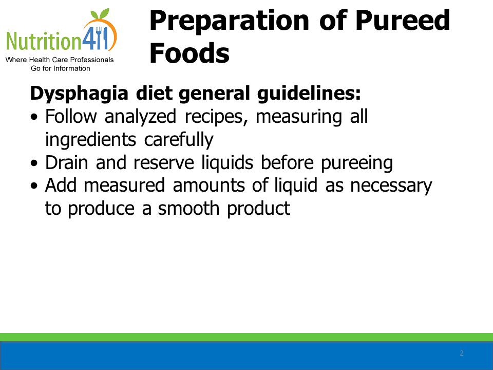 2 Dysphagia diet general guidelines: Follow analyzed recipes, measuring all ingredients carefully Drain and reserve liquids before pureeing Add measured amounts of liquid as necessary to produce a smooth product Preparation of Pureed Foods