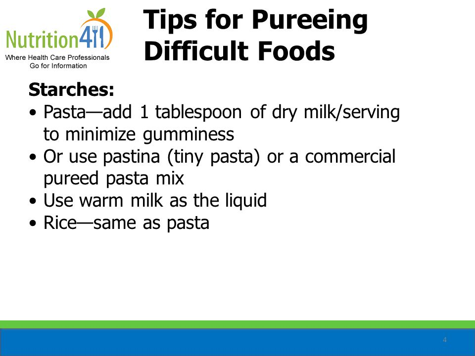 5 Tips for Pureeing Difficult Foods (cont'd) Eggs: Add 1 teaspoon dry cream gravy mix/serving to prevent the eggs from turning green when reheated: −Also works for regular-textured eggs −Use warm milk as the liquid