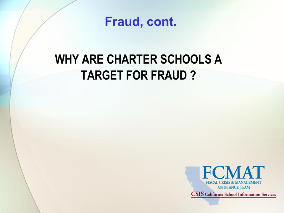 Fraud, cont. WHY ARE CHARTER SCHOOLS A TARGET FOR FRAUD ?