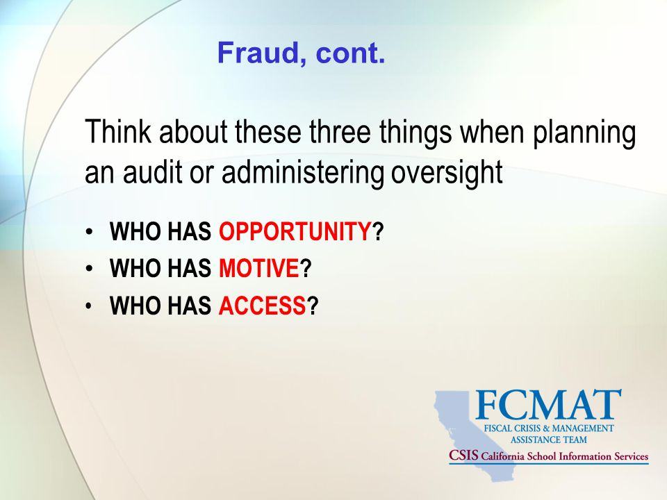 Fraud, cont. Think about these three things when planning an audit or administering oversight WHO HAS OPPORTUNITY? WHO HAS MOTIVE? WHO HAS ACCESS?