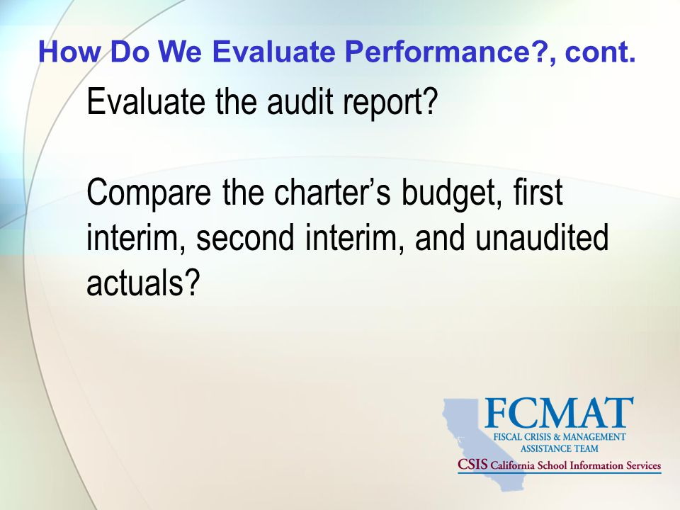 How Do We Evaluate Performance?, cont. Evaluate the audit report? Compare the charter's budget, first interim, second interim, and unaudited actuals?