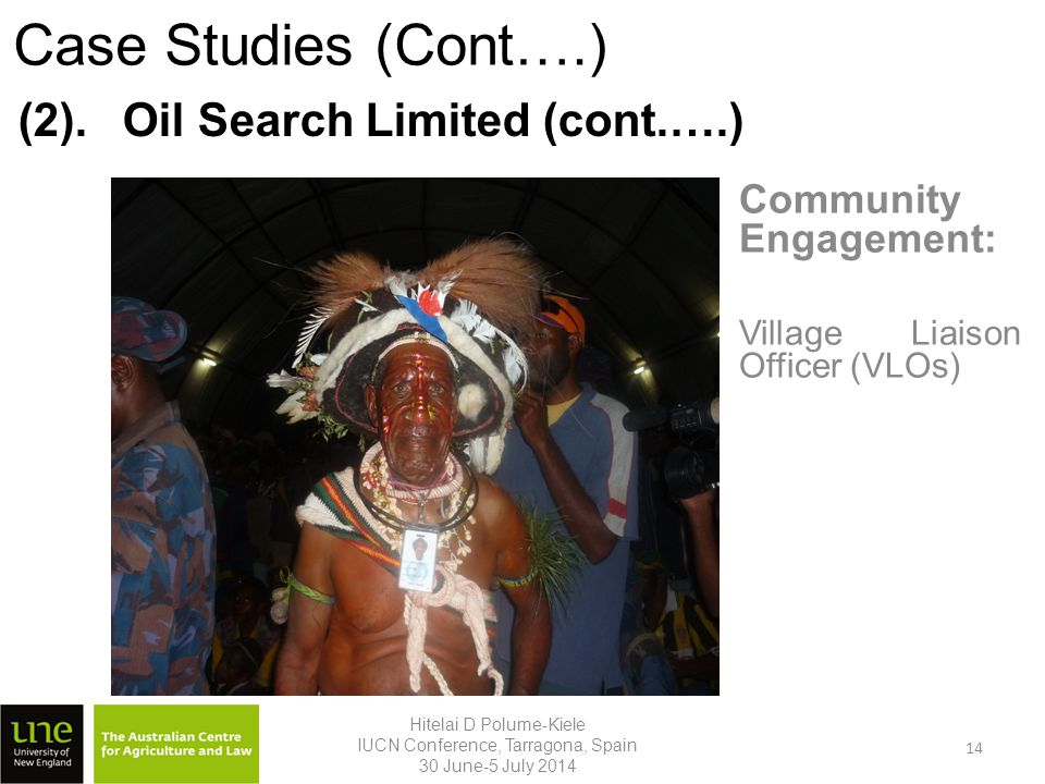 Community Engagement: Village Liaison Officer (VLOs) Hitelai D Polume-Kiele IUCN Conference, Tarragona, Spain 30 June-5 July 2014 (2).Oil Search Limited (cont.….) Case Studies (Cont….) 14