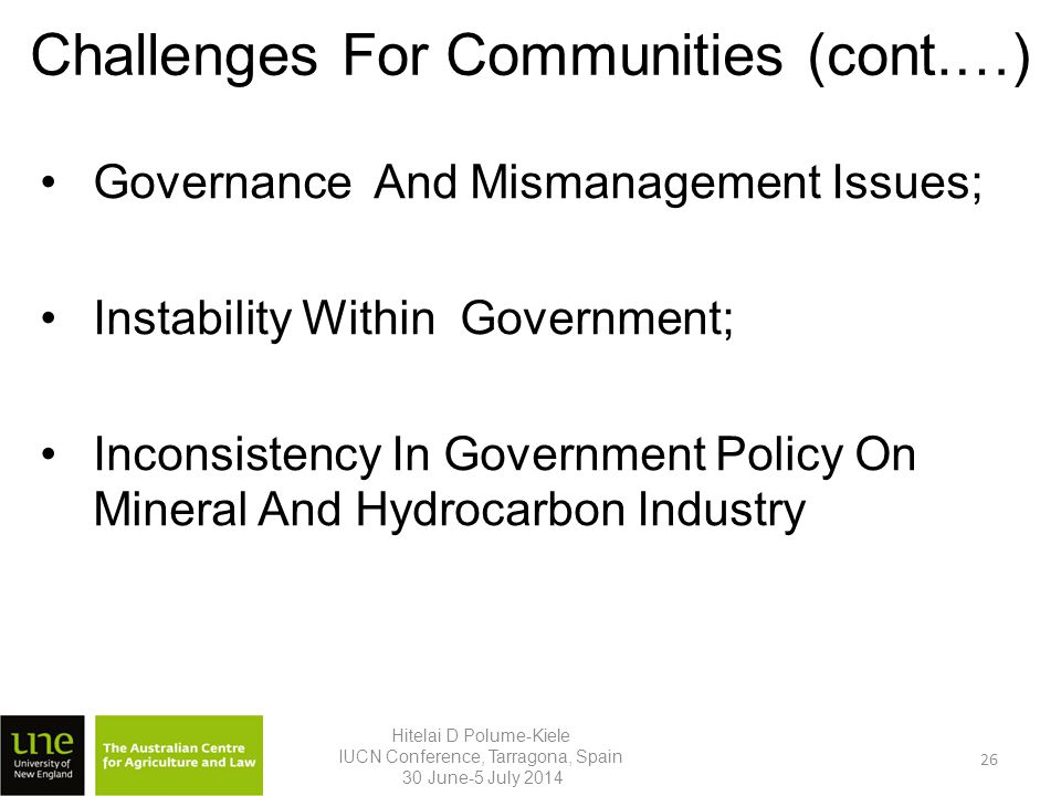 Challenges For Communities (cont.…) Governance And Mismanagement Issues; Instability Within Government; Inconsistency In Government Policy On Mineral And Hydrocarbon Industry Hitelai D Polume-Kiele IUCN Conference, Tarragona, Spain 30 June-5 July 2014 26