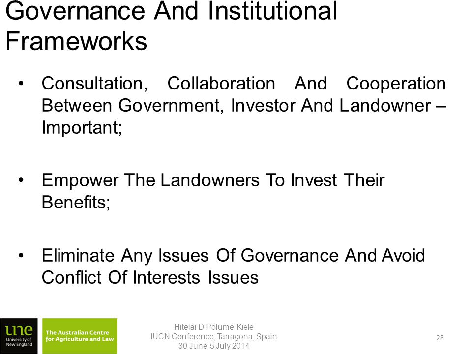 Governance And Institutional Frameworks Consultation, Collaboration And Cooperation Between Government, Investor And Landowner – Important; Empower The Landowners To Invest Their Benefits; Eliminate Any Issues Of Governance And Avoid Conflict Of Interests Issues Hitelai D Polume-Kiele IUCN Conference, Tarragona, Spain 30 June-5 July 2014 28