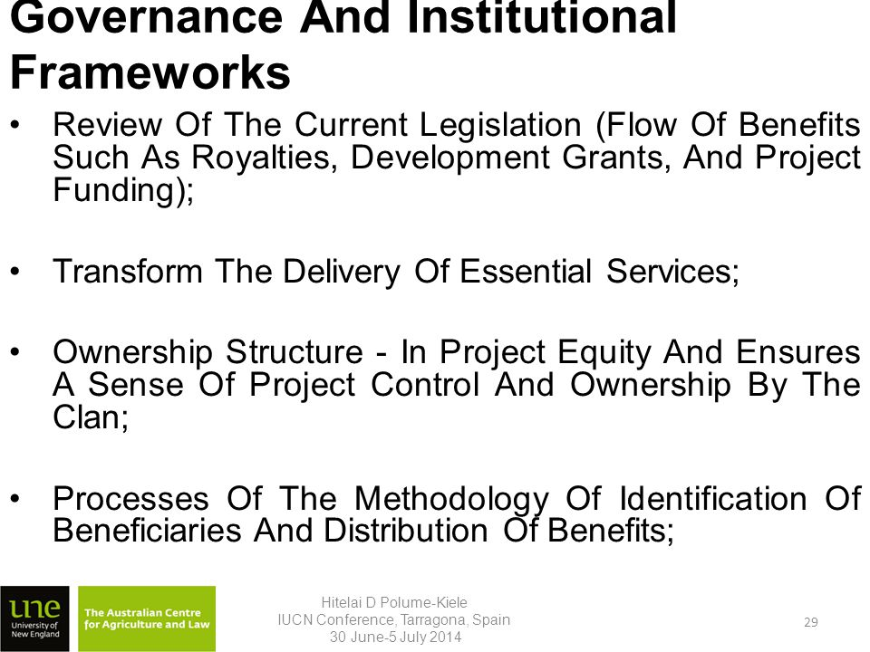 Governance And Institutional Frameworks Review Of The Current Legislation (Flow Of Benefits Such As Royalties, Development Grants, And Project Funding); Transform The Delivery Of Essential Services; Ownership Structure - In Project Equity And Ensures A Sense Of Project Control And Ownership By The Clan; Processes Of The Methodology Of Identification Of Beneficiaries And Distribution Of Benefits; Hitelai D Polume-Kiele IUCN Conference, Tarragona, Spain 30 June-5 July 2014 29