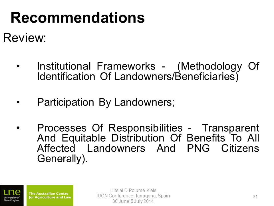 Recommendations Review: Institutional Frameworks - (Methodology Of Identification Of Landowners/Beneficiaries) Participation By Landowners; Processes Of Responsibilities - Transparent And Equitable Distribution Of Benefits To All Affected Landowners And PNG Citizens Generally).