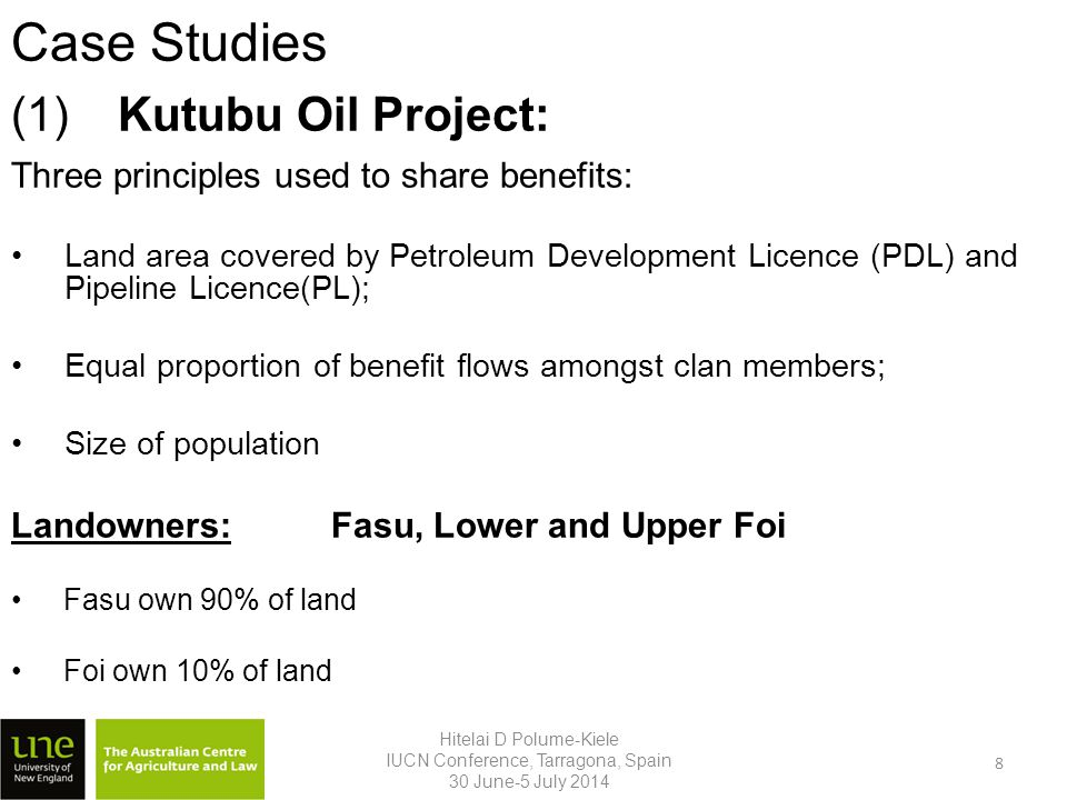 Case Studies Three principles used to share benefits: Land area covered by Petroleum Development Licence (PDL) and Pipeline Licence(PL); Equal proportion of benefit flows amongst clan members; Size of population Landowners:Fasu, Lower and Upper Foi Fasu own 90% of land Foi own 10% of land (1)Kutubu Oil Project: Hitelai D Polume-Kiele IUCN Conference, Tarragona, Spain 30 June-5 July 2014 8