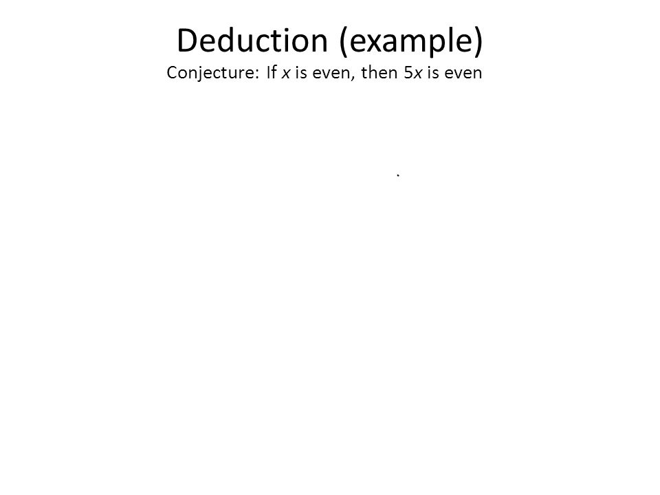 Deduction (example) Conjecture: If x is even, then 5x is even