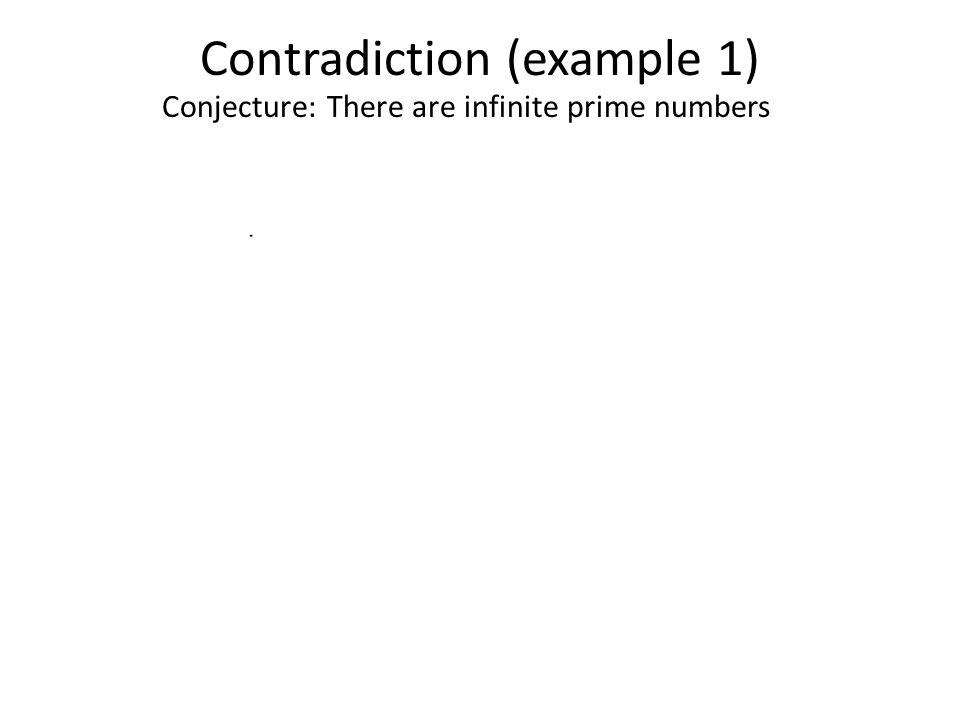 Contradiction (example 1) Conjecture: There are infinite prime numbers