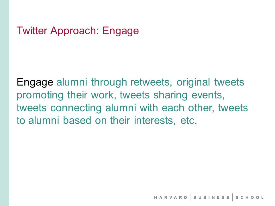 Twitter Approach: Engage Engage alumni through retweets, original tweets promoting their work, tweets sharing events, tweets connecting alumni with each other, tweets to alumni based on their interests, etc.