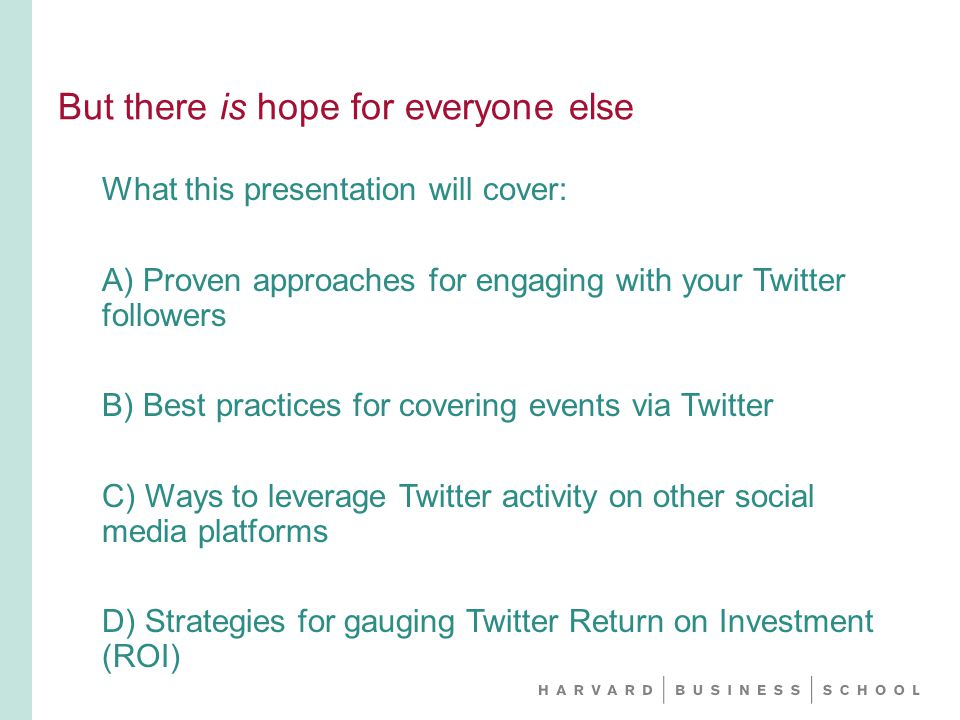 But there is hope for everyone else What this presentation will cover: A) Proven approaches for engaging with your Twitter followers B) Best practices for covering events via Twitter C) Ways to leverage Twitter activity on other social media platforms D) Strategies for gauging Twitter Return on Investment (ROI)