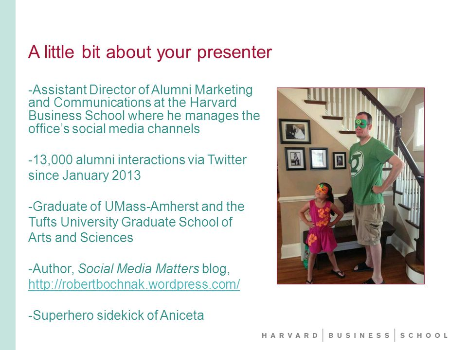 A little bit about your presenter -Assistant Director of Alumni Marketing and Communications at the Harvard Business School where he manages the office's social media channels -13,000 alumni interactions via Twitter since January Graduate of UMass-Amherst and the Tufts University Graduate School of Arts and Sciences -Author, Social Media Matters blog,   -Superhero sidekick of Aniceta