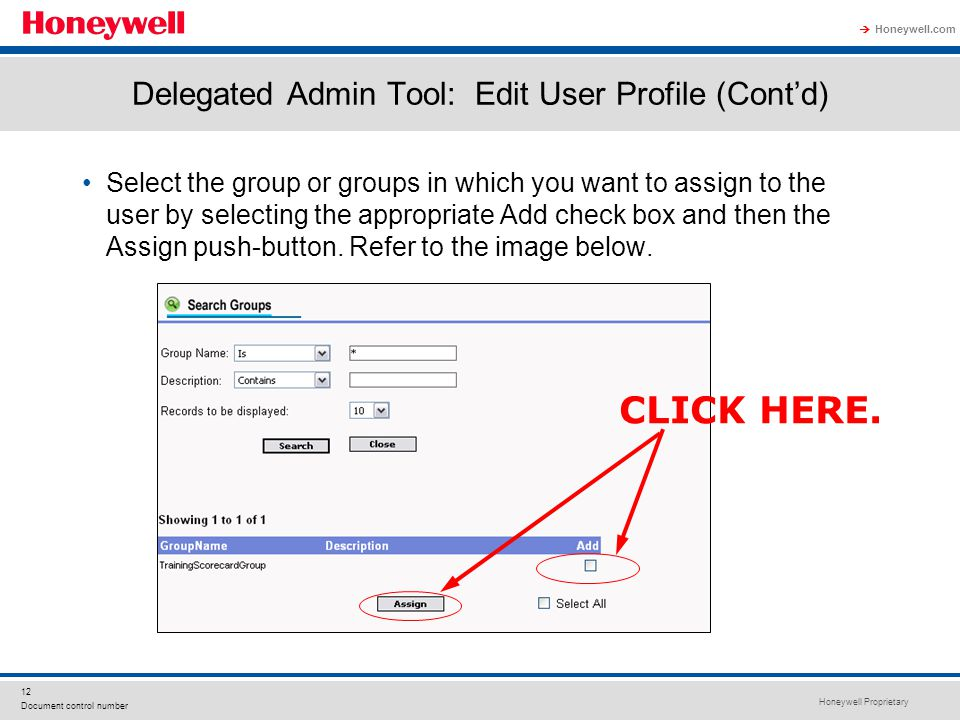Honeywell Proprietary Honeywell.com  12 Document control number Delegated Admin Tool: Edit User Profile (Cont'd) Select the group or groups in which you want to assign to the user by selecting the appropriate Add check box and then the Assign push-button.