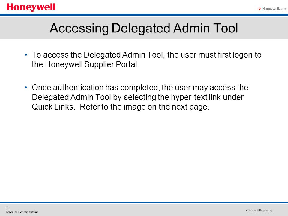 Honeywell Proprietary Honeywell.com  2 Document control number Accessing Delegated Admin Tool To access the Delegated Admin Tool, the user must first logon to the Honeywell Supplier Portal.