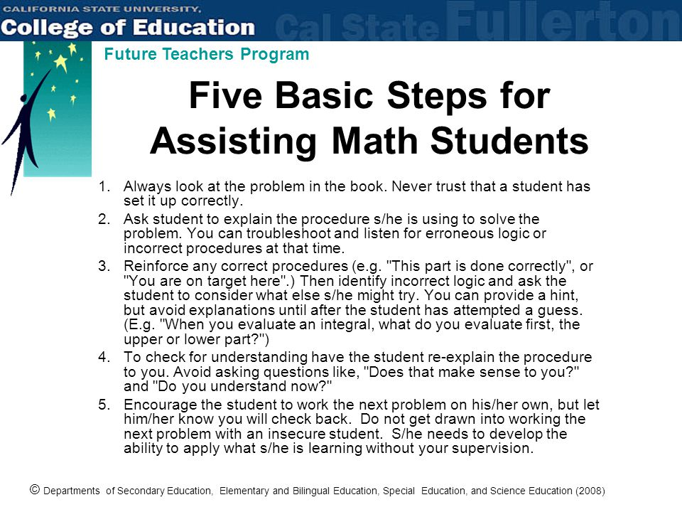 © Departments of Secondary Education, Elementary and Bilingual Education, Special Education, and Science Education (2008) Future Teachers Program Five Basic Steps for Assisting Math Students 1.Always look at the problem in the book.