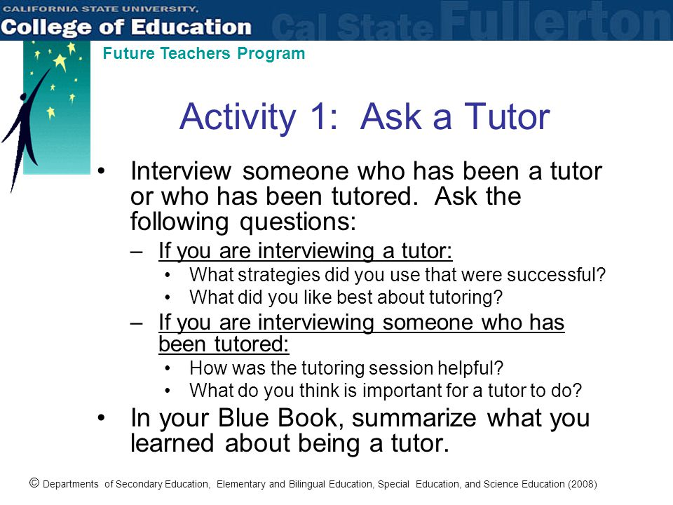 © Departments of Secondary Education, Elementary and Bilingual Education, Special Education, and Science Education (2008) Future Teachers Program Activity 1: Ask a Tutor Interview someone who has been a tutor or who has been tutored.