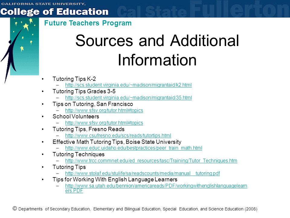 © Departments of Secondary Education, Elementary and Bilingual Education, Special Education, and Science Education (2008) Future Teachers Program Sources and Additional Information Tutoring Tips K-2 –http://scs.student.virginia.edu/~madison/migrantaid/k2.htmlhttp://scs.student.virginia.edu/~madison/migrantaid/k2.html Tutoring Tips Grades 3-5 –http://scs.student.virginia.edu/~madison/migrantaid/35.htmlhttp://scs.student.virginia.edu/~madison/migrantaid/35.html Tips on Tutoring, San Francisco –http://www.sfsv.org/tutor.html#topicshttp://www.sfsv.org/tutor.html#topics School Volunteers –http://www.sfsv.org/tutor.html#topicshttp://www.sfsv.org/tutor.html#topics Tutoring Tips, Fresno Reads –http://www.csufresno.edu/scs/reads/tutortips.htmlhttp://www.csufresno.edu/scs/reads/tutortips.html Effective Math Tutoring Tips, Boise State University –http://www.educ.uidaho.edu/bestpractices/peer_train_math.htmlhttp://www.educ.uidaho.edu/bestpractices/peer_train_math.html Tutoring Techniques –http://www.trcc.commnet.edu/ed_resources/tasc/Training/Tutor_Techniques.htmhttp://www.trcc.commnet.edu/ed_resources/tasc/Training/Tutor_Techniques.htm Tutoring Tips –http://www.stolaf.edu/stulife/sa/readscounts/media/manual__tutoring.pdfhttp://www.stolaf.edu/stulife/sa/readscounts/media/manual__tutoring.pdf Tips for Working With English Language Learners –http://www.sa.utah.edu/bennion/americareads/PDF/workingwithenglishlanguagelearn ers.PDFhttp://www.sa.utah.edu/bennion/americareads/PDF/workingwithenglishlanguagelearn ers.PDF
