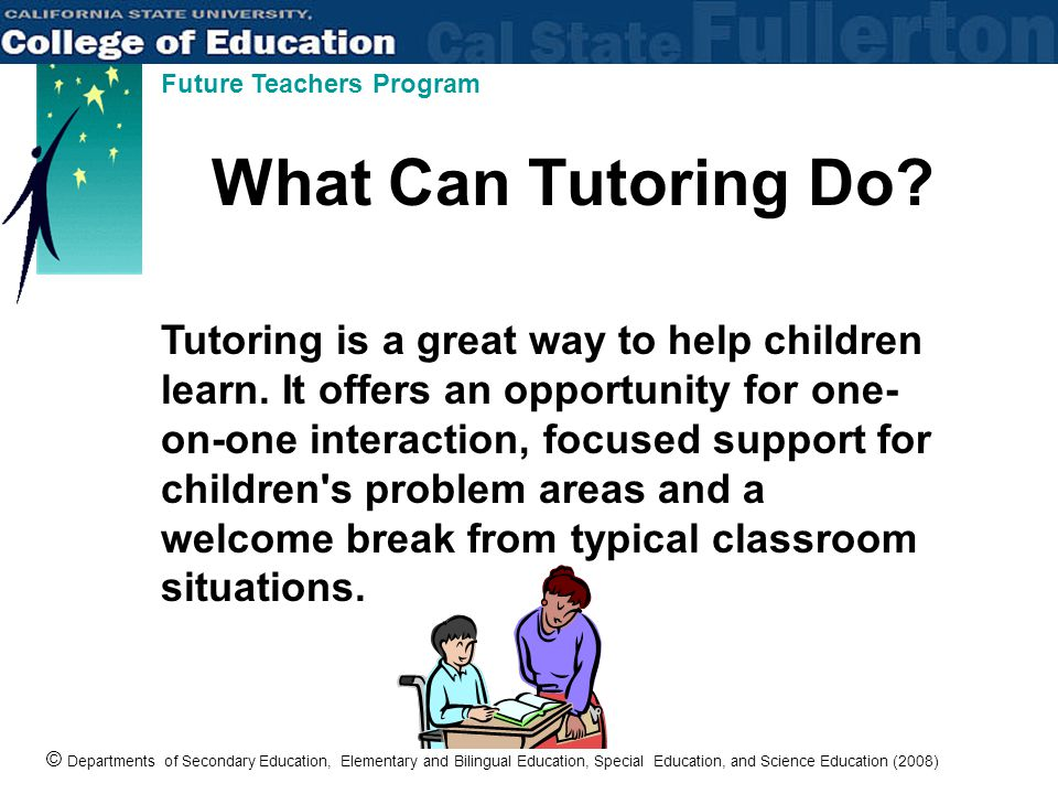 © Departments of Secondary Education, Elementary and Bilingual Education, Special Education, and Science Education (2008) Future Teachers Program What Can Tutoring Do.