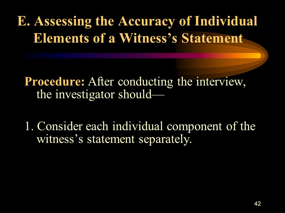 41 Summary: Complete and accurate documentation of the witness's statement supports a successful investigation and any subsequent court proceedings. R