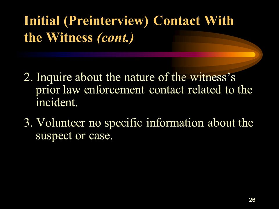 25 B. Initial (Preinterview) Contact With the Witness Procedure: On meeting with the witness but prior to beginning the interview, the investigator sh