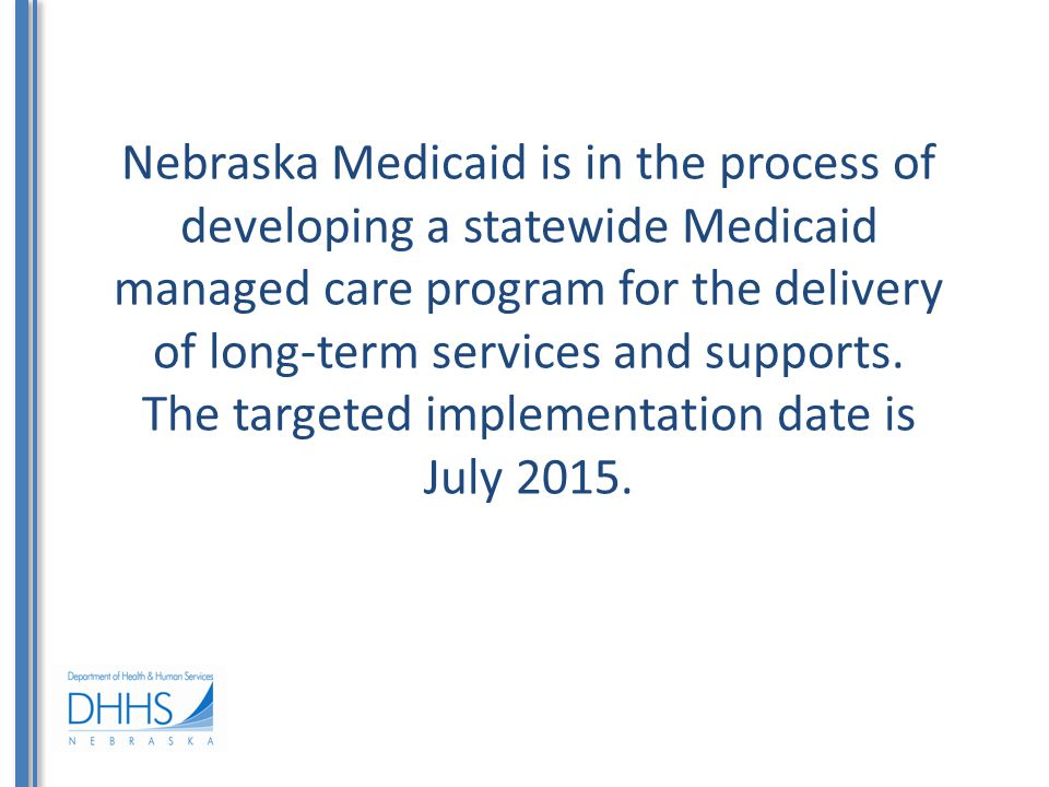 Nebraska Medicaid is in the process of developing a statewide Medicaid managed care program for the delivery of long-term services and supports.