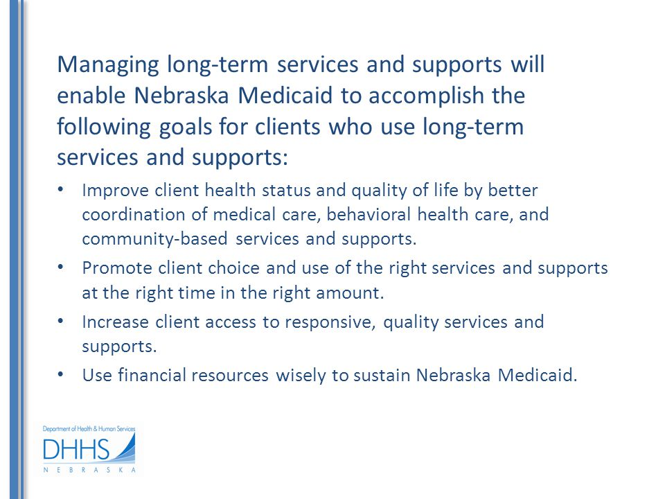 Managing long-term services and supports will enable Nebraska Medicaid to accomplish the following goals for clients who use long-term services and supports: Improve client health status and quality of life by better coordination of medical care, behavioral health care, and community-based services and supports.