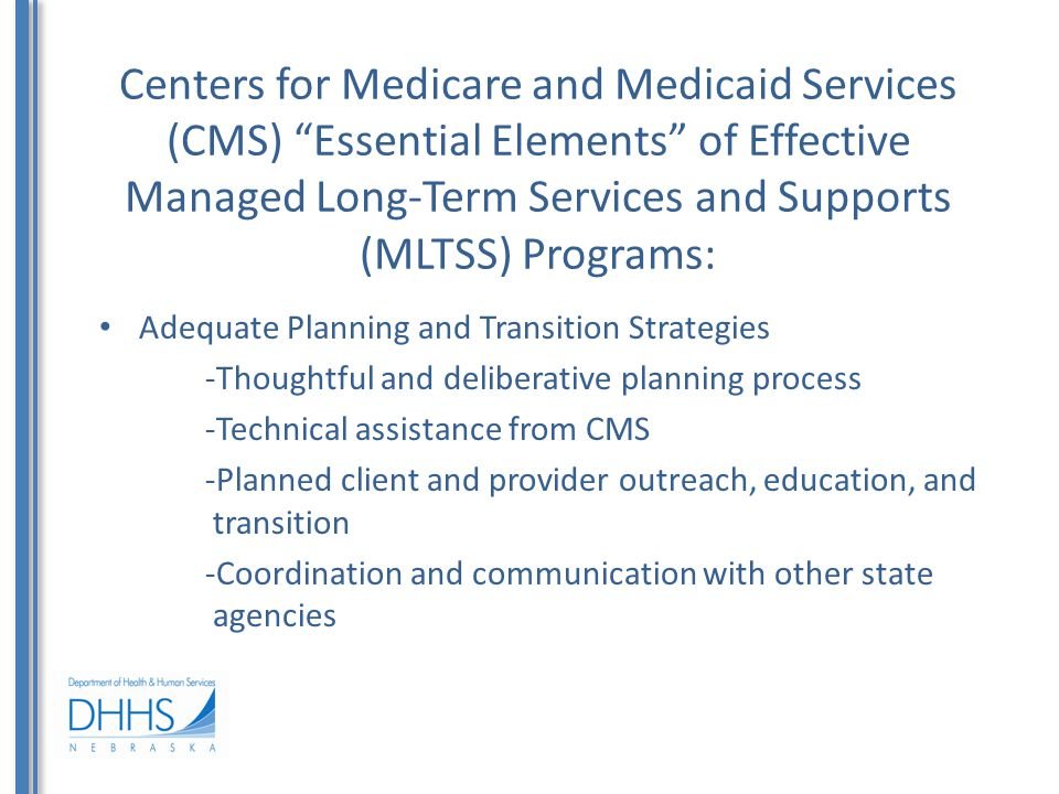 Centers for Medicare and Medicaid Services (CMS) Essential Elements of Effective Managed Long-Term Services and Supports (MLTSS) Programs: Adequate Planning and Transition Strategies -Thoughtful and deliberative planning process -Technical assistance from CMS -Planned client and provider outreach, education, and transition -Coordination and communication with other state agencies