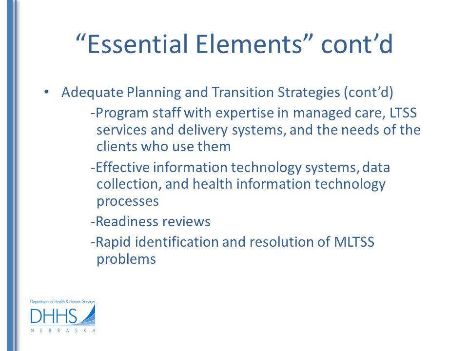 Essential Elements cont'd Adequate Planning and Transition Strategies (cont'd) -Program staff with expertise in managed care, LTSS services and delivery systems, and the needs of the clients who use them -Effective information technology systems, data collection, and health information technology processes -Readiness reviews -Rapid identification and resolution of MLTSS problems