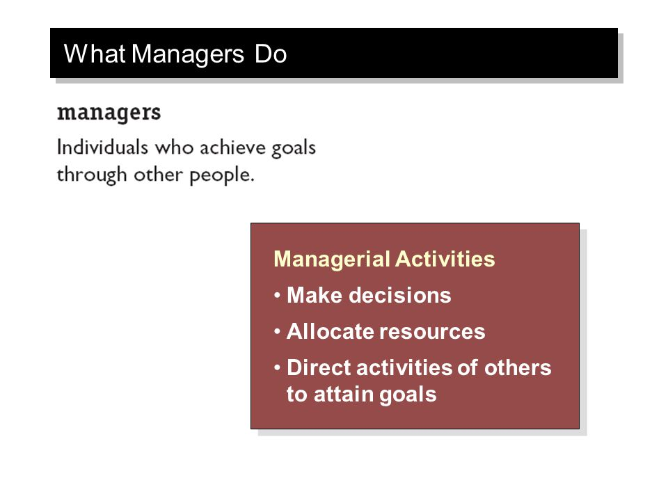 What Managers Do Managerial Activities Make decisions Allocate resources Direct activities of others to attain goals Managerial Activities Make decisions Allocate resources Direct activities of others to attain goals