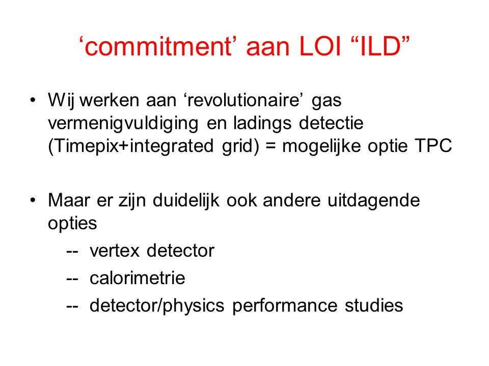 'commitment' aan LOI ILD Wij werken aan 'revolutionaire' gas vermenigvuldiging en ladings detectie (Timepix+integrated grid) = mogelijke optie TPC Maar er zijn duidelijk ook andere uitdagende opties -- vertex detector -- calorimetrie -- detector/physics performance studies