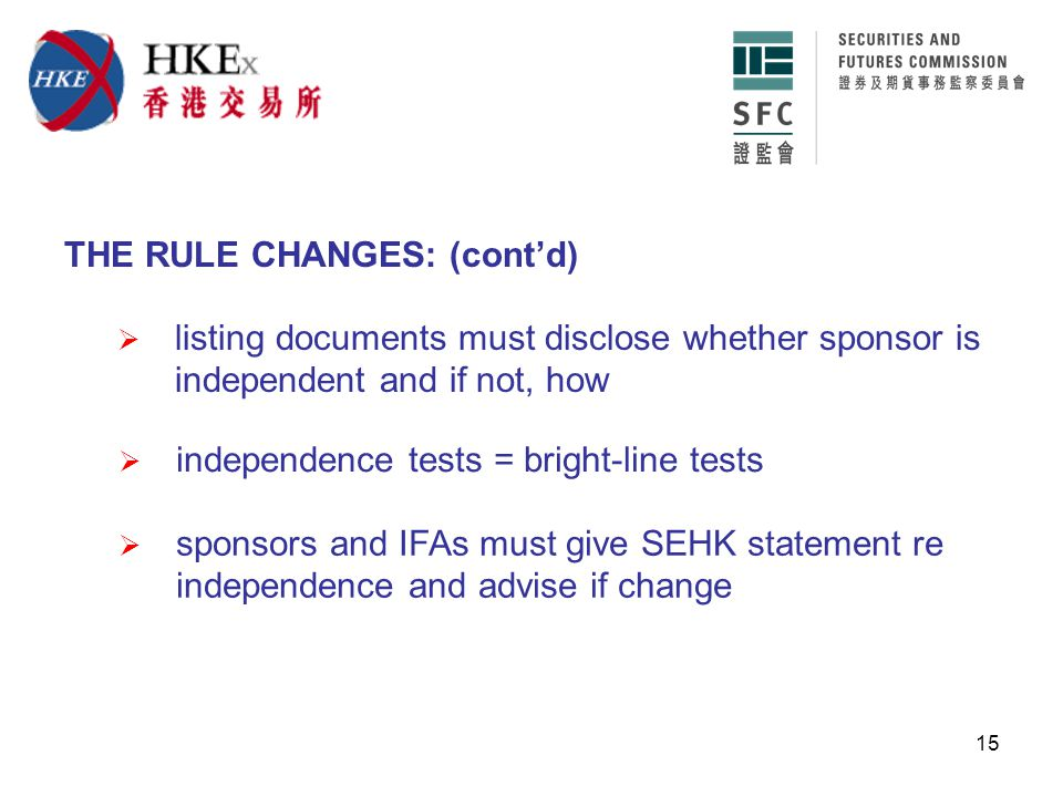 15 THE RULE CHANGES: (cont'd)  listing documents must disclose whether sponsor is independent and if not, how  independence tests = bright-line tests  sponsors and IFAs must give SEHK statement re independence and advise if change
