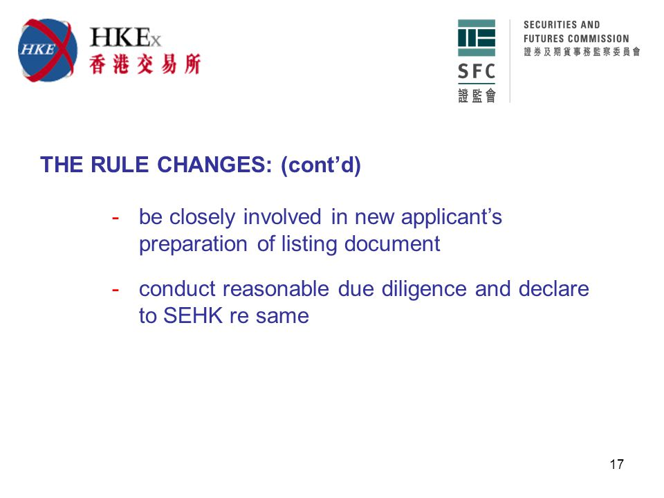 17 THE RULE CHANGES: (cont'd) -be closely involved in new applicant's preparation of listing document -conduct reasonable due diligence and declare to SEHK re same