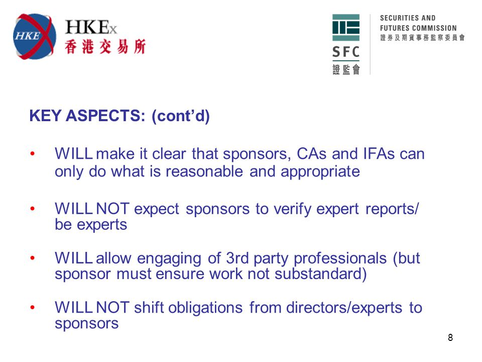 8 WILL NOT expect sponsors to verify expert reports/ be experts WILL allow engaging of 3rd party professionals (but sponsor must ensure work not substandard) KEY ASPECTS: (cont'd) WILL make it clear that sponsors, CAs and IFAs can only do what is reasonable and appropriate WILL NOT shift obligations from directors/experts to sponsors