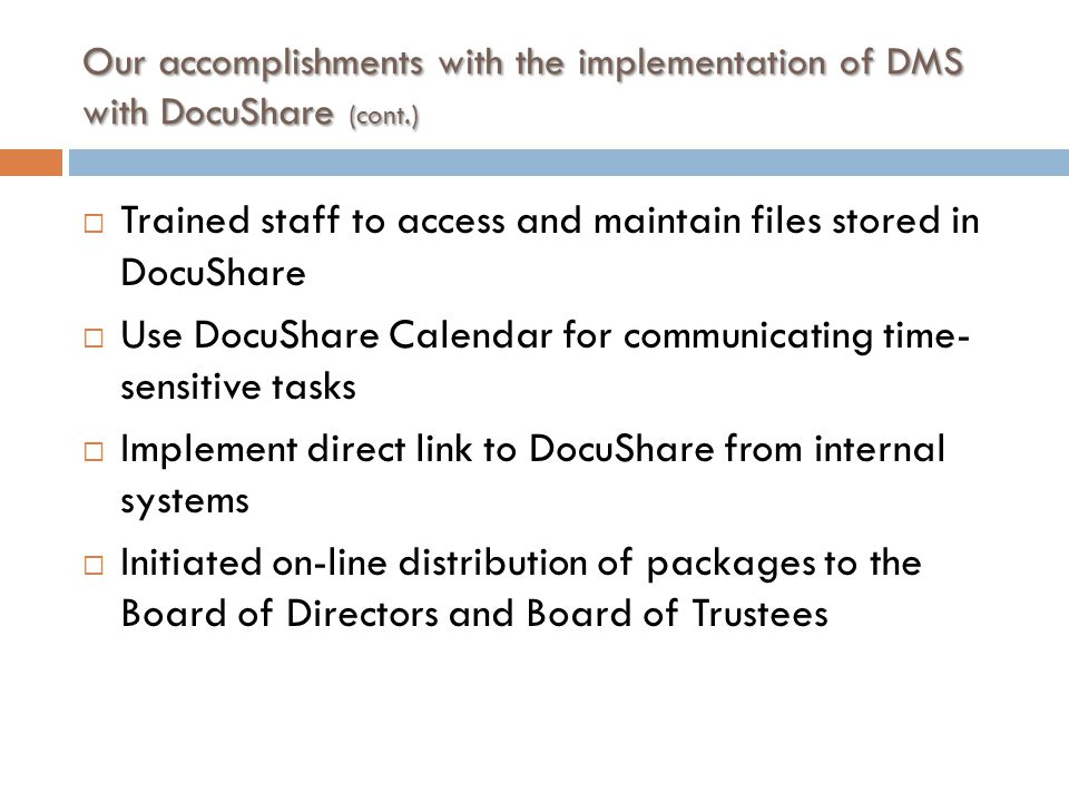 Our accomplishments with the implementation of DMS with DocuShare (cont.)  Trained staff to access and maintain files stored in DocuShare  Use DocuShare Calendar for communicating time- sensitive tasks  Implement direct link to DocuShare from internal systems  Initiated on-line distribution of packages to the Board of Directors and Board of Trustees